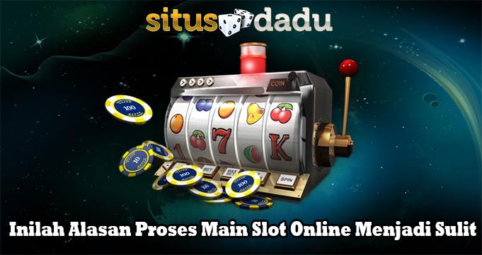 Inilah Alasan Proses Main Slot Online Menjadi Sulit