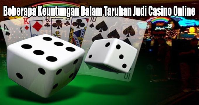 Beberapa Keuntungan Dalam Taruhan Judi Casino Online